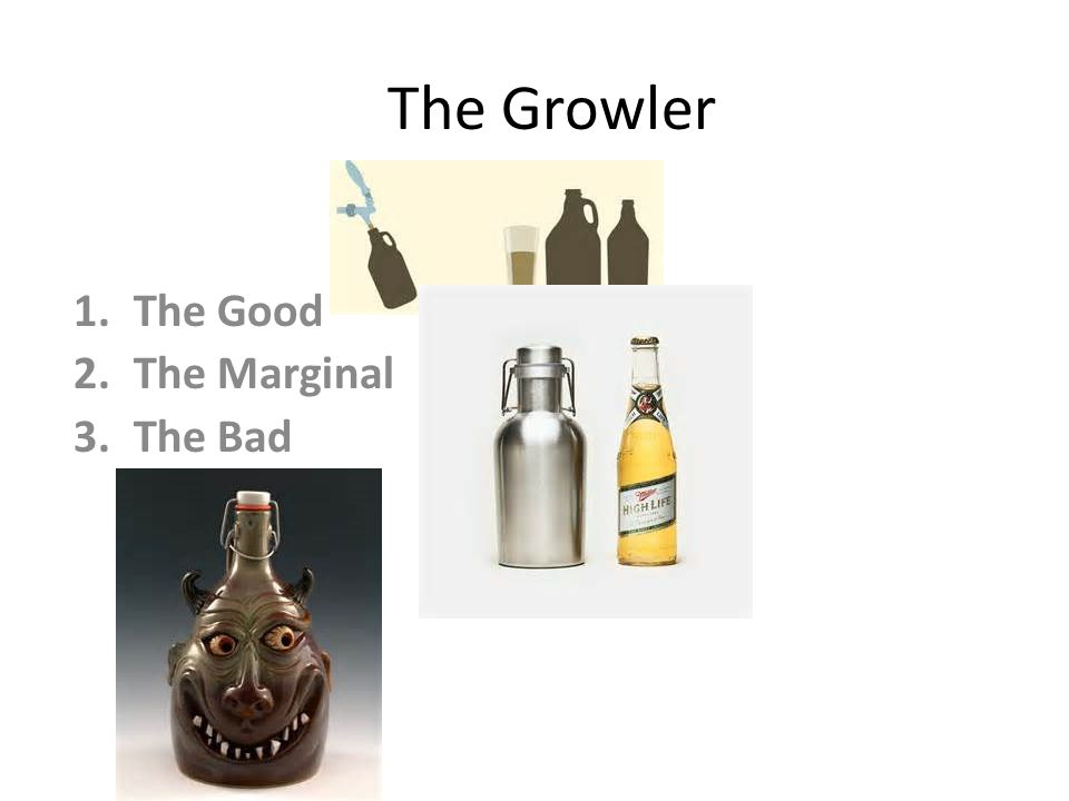 The Growler 1.The Good 2.The Marginal 3.The Bad