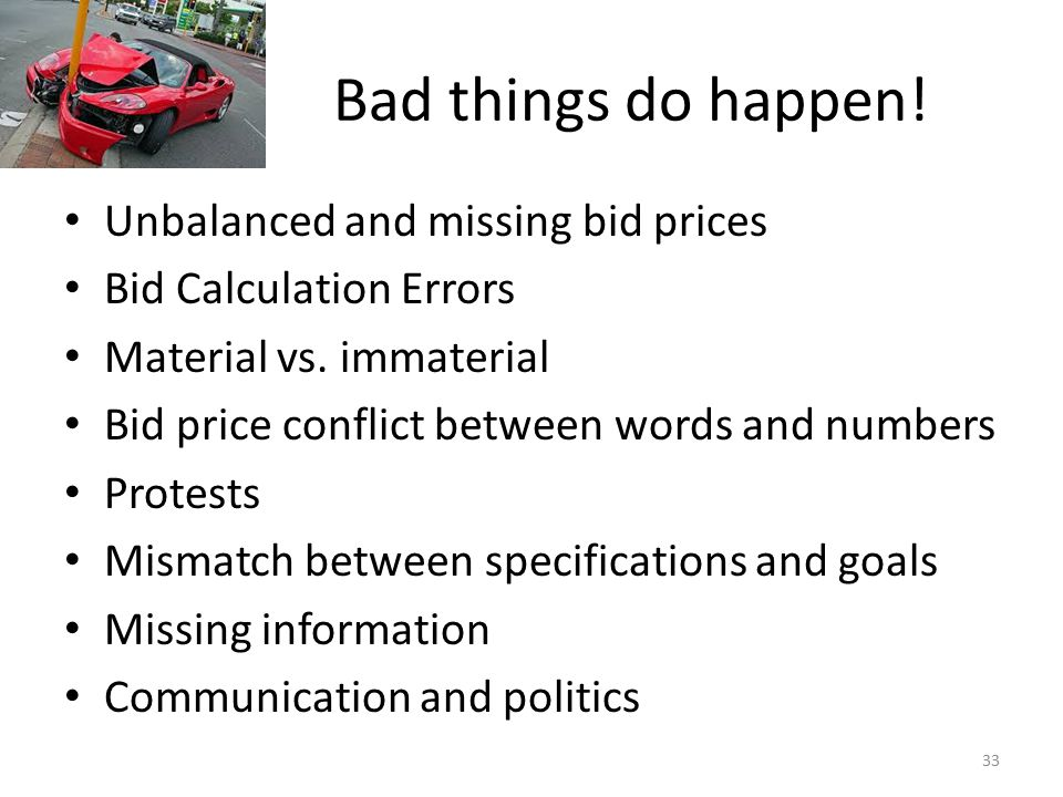 Bad things do happen! Unbalanced and missing bid prices Bid Calculation Errors Material vs. immaterial Bid price conflict between words and numbers Pr