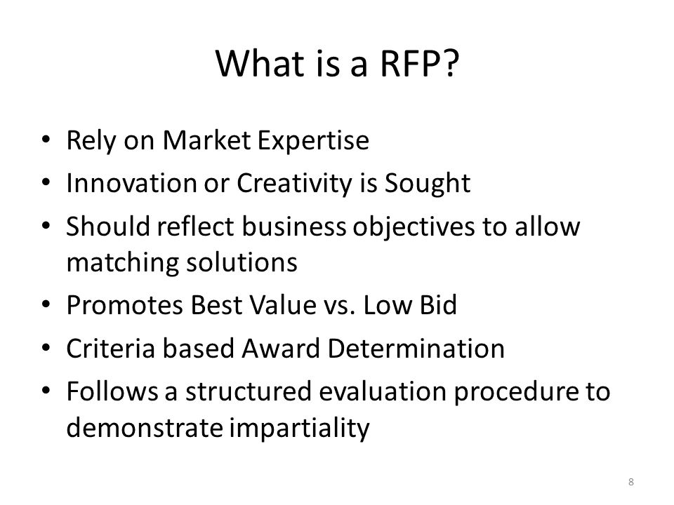 What is a RFP? Rely on Market Expertise Innovation or Creativity is Sought Should reflect business objectives to allow matching solutions Promotes Bes