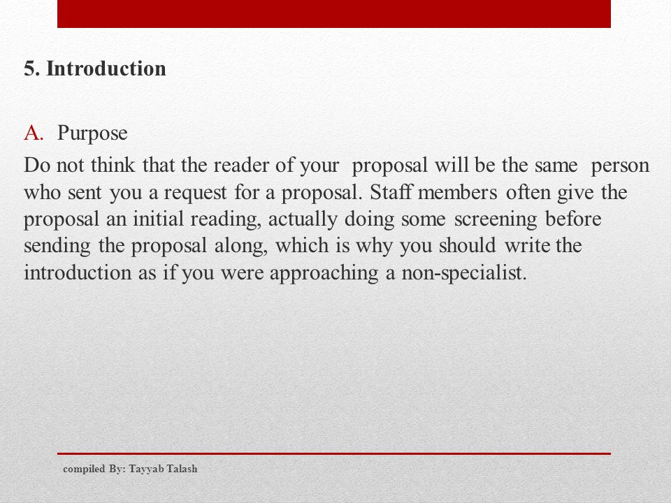 5. Introduction A.Purpose Do not think that the reader of your proposal will be the same person who sent you a request for a proposal. Staff members o