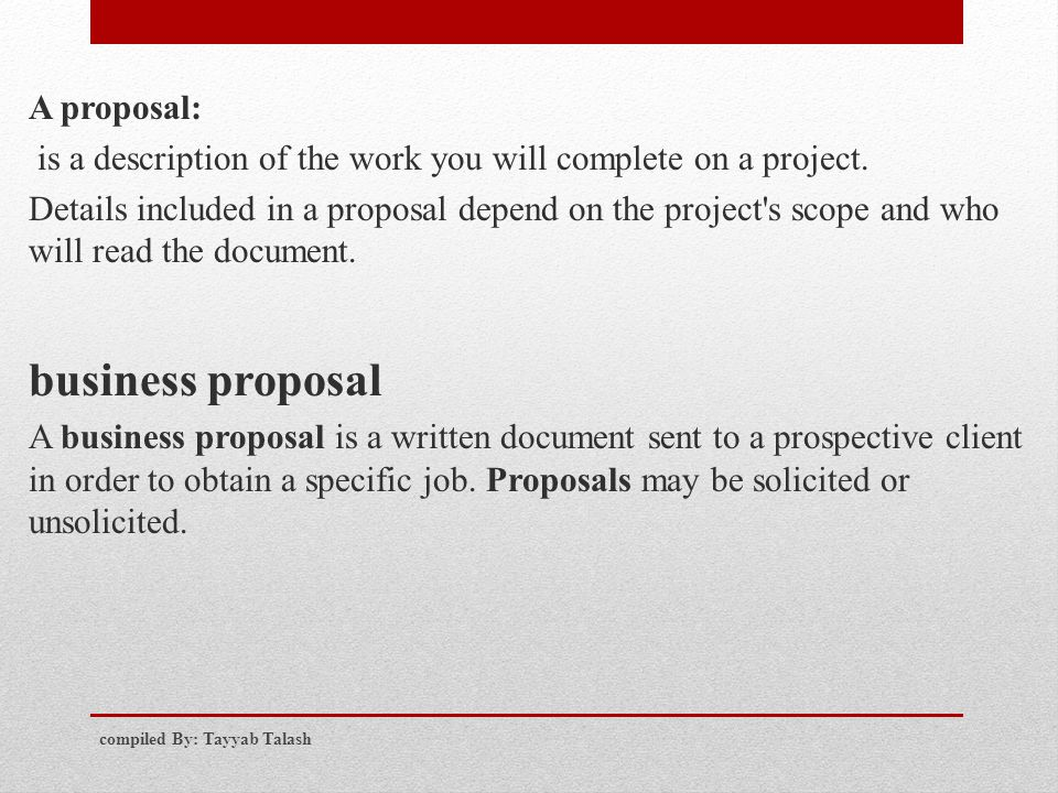 A proposal: is a description of the work you will complete on a project. Details included in a proposal depend on the project's scope and who will rea