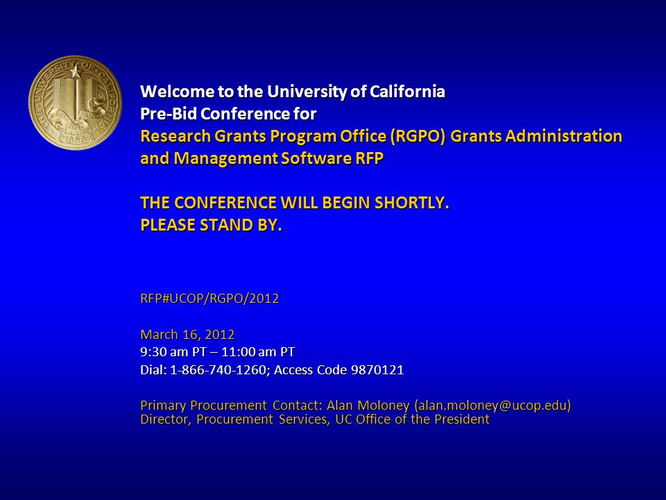 Welcome to the University of California Pre-Bid Conference for Research Grants Program Office (RGPO) Grants Administration and Management Software RFP THE CONFERENCE WILL BEGIN SHORTLY.