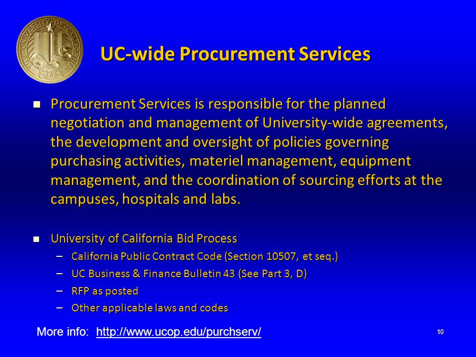 UC-wide Procurement Services Procurement Services is responsible for the planned negotiation and management of University-wide agreements, the development and oversight of policies governing purchasing activities, materiel management, equipment management, and the coordination of sourcing efforts at the campuses, hospitals and labs.