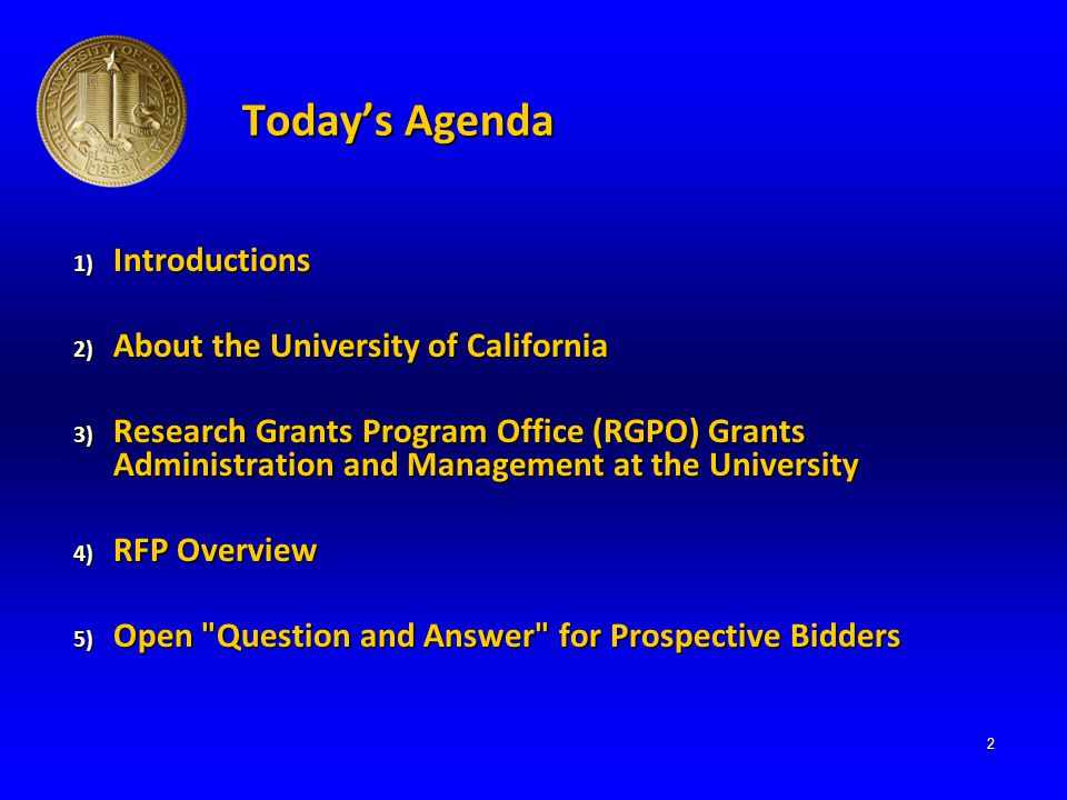 Today's Agenda 1) Introductions 2) About the University of California 3) Research Grants Program Office (RGPO) Grants Administration and Management at the University 4) RFP Overview 5) Open Question and Answer for Prospective Bidders 2