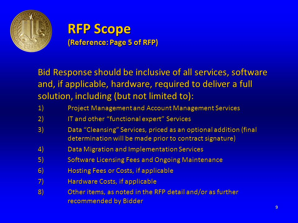 RFP Scope (Reference: Page 5 of RFP) Bid Response should be inclusive of all services, software and, if applicable, hardware, required to deliver a full solution, including (but not limited to): 1)Project Management and Account Management Services 2)IT and other functional expert Services 3)Data Cleansing Services, priced as an optional addition (final determination will be made prior to contract signature) 4)Data Migration and Implementation Services 5)Software Licensing Fees and Ongoing Maintenance 6)Hosting Fees or Costs, if applicable 7)Hardware Costs, if applicable 8)Other items, as noted in the RFP detail and/or as further recommended by Bidder 9