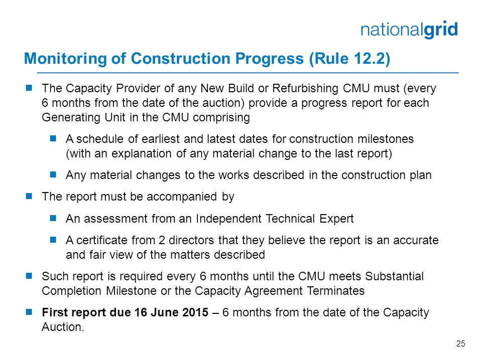 25 Monitoring of Construction Progress (Rule 12.2)  The Capacity Provider of any New Build or Refurbishing CMU must (every 6 months from the date of the auction) provide a progress report for each Generating Unit in the CMU comprising  A schedule of earliest and latest dates for construction milestones (with an explanation of any material change to the last report)  Any material changes to the works described in the construction plan  The report must be accompanied by  An assessment from an Independent Technical Expert  A certificate from 2 directors that they believe the report is an accurate and fair view of the matters described  Such report is required every 6 months until the CMU meets Substantial Completion Milestone or the Capacity Agreement Terminates  First report due 16 June 2015 – 6 months from the date of the Capacity Auction.