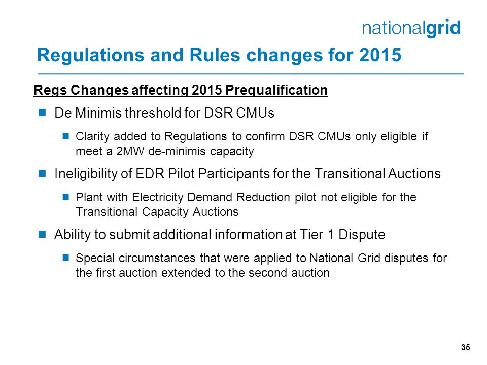 Regulations and Rules changes for 2015  De Minimis threshold for DSR CMUs  Clarity added to Regulations to confirm DSR CMUs only eligible if meet a 2MW de-minimis capacity  Ineligibility of EDR Pilot Participants for the Transitional Auctions  Plant with Electricity Demand Reduction pilot not eligible for the Transitional Capacity Auctions  Ability to submit additional information at Tier 1 Dispute  Special circumstances that were applied to National Grid disputes for the first auction extended to the second auction 35 Regs Changes affecting 2015 Prequalification