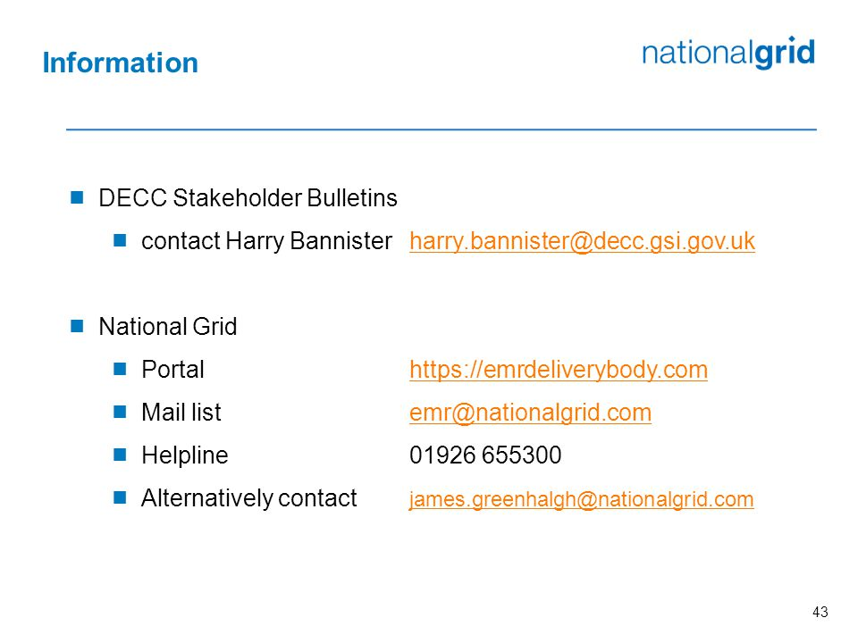 43  DECC Stakeholder Bulletins  contact Harry Bannisterharry.bannister@decc.gsi.gov.ukharry.bannister@decc.gsi.gov.uk  National Grid  Portalhttps://emrdeliverybody.comhttps://emrdeliverybody.com  Mail listemr@nationalgrid.comemr@nationalgrid.com  Helpline01926 655300  Alternatively contact james.greenhalgh@nationalgrid.com james.greenhalgh@nationalgrid.com Information