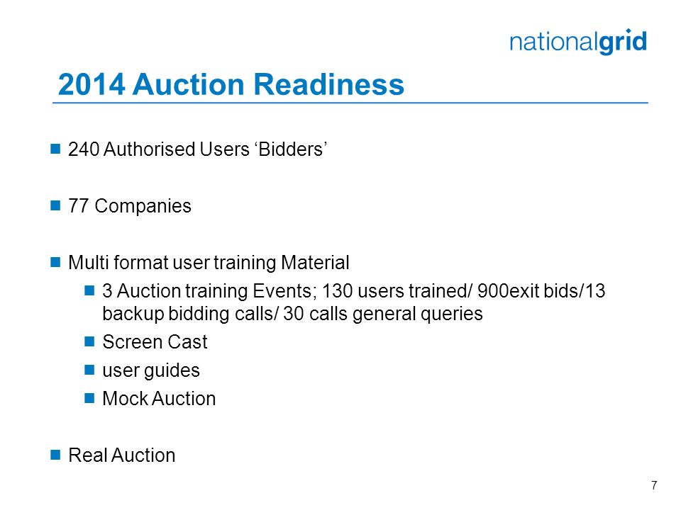 7 2014 Auction Readiness  240 Authorised Users 'Bidders'  77 Companies  Multi format user training Material  3 Auction training Events; 130 users trained/ 900exit bids/13 backup bidding calls/ 30 calls general queries  Screen Cast  user guides  Mock Auction  Real Auction
