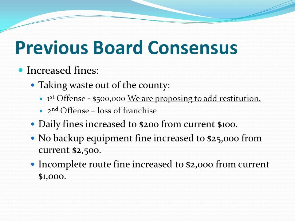 Previous Board Consensus Increased fines: Taking waste out of the county: 1 st Offense - $500,000 We are proposing to add restitution. 2 nd Offense –