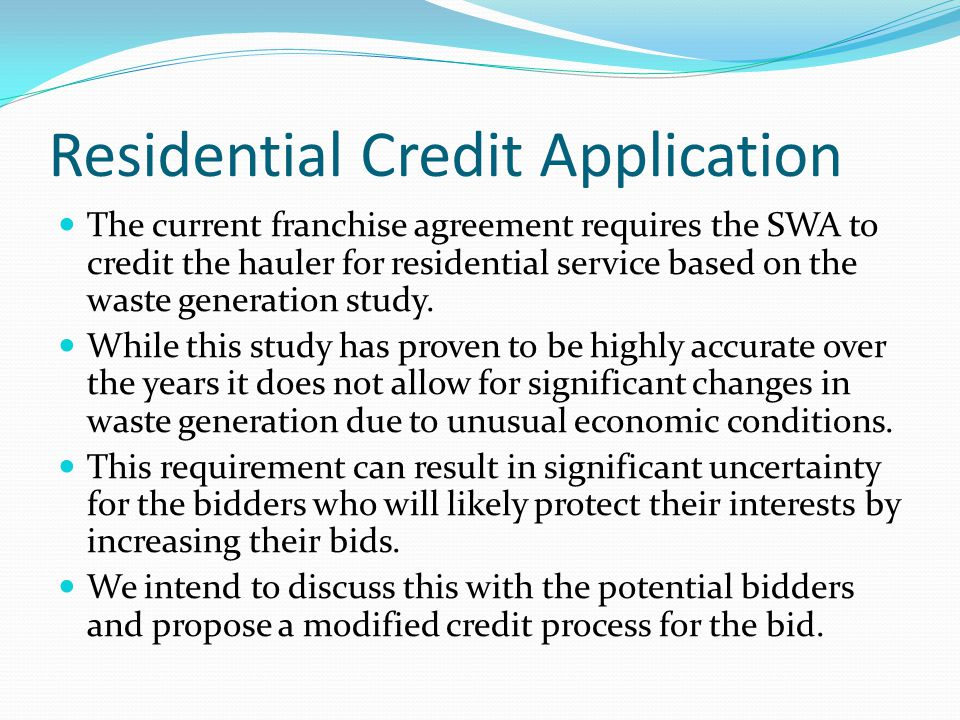 Residential Credit Application The current franchise agreement requires the SWA to credit the hauler for residential service based on the waste generation study.