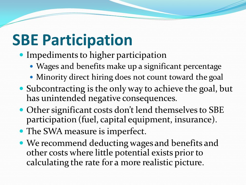 SBE Participation Impediments to higher participation Wages and benefits make up a significant percentage Minority direct hiring does not count toward the goal Subcontracting is the only way to achieve the goal, but has unintended negative consequences.