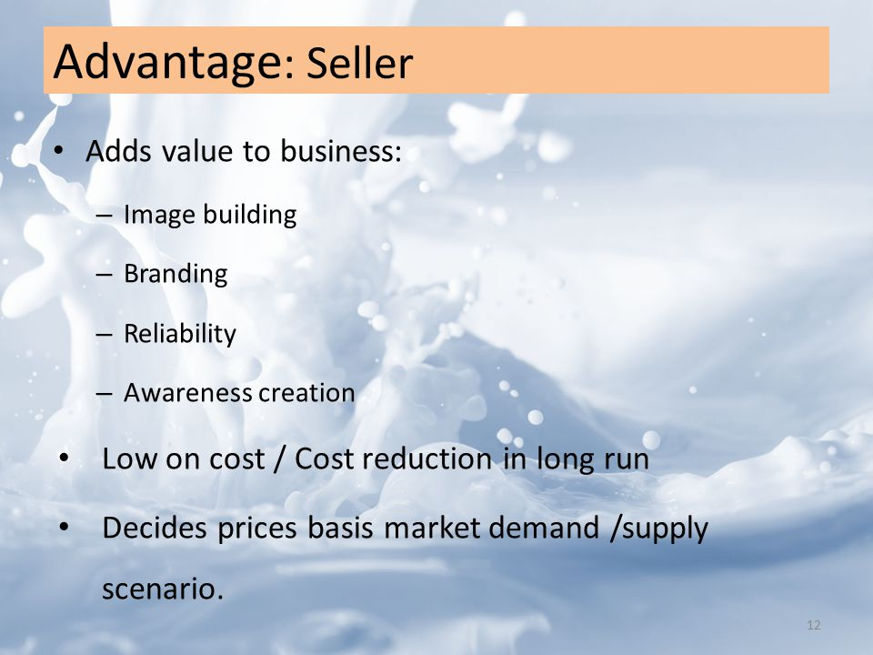 Advantage : Seller Adds value to business: – Image building – Branding – Reliability – Awareness creation Low on cost / Cost reduction in long run Decides prices basis market demand /supply scenario.