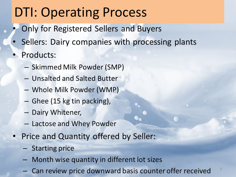DTI: Operating Process Only for Registered Sellers and Buyers Sellers: Dairy companies with processing plants Products: – Skimmed Milk Powder (SMP) – Unsalted and Salted Butter – Whole Milk Powder (WMP) – Ghee (15 kg tin packing), – Dairy Whitener, – Lactose and Whey Powder Price and Quantity offered by Seller: – Starting price – Month wise quantity in different lot sizes – Can review price downward basis counter offer received 6