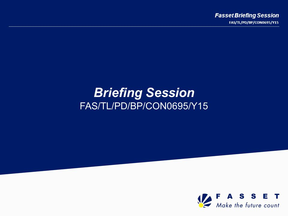 Briefing Session FAS/TL/PD/BP/CON0695/Y15 Fasset Briefing Session FAS/TL/PD/BP/CON0695/Y15