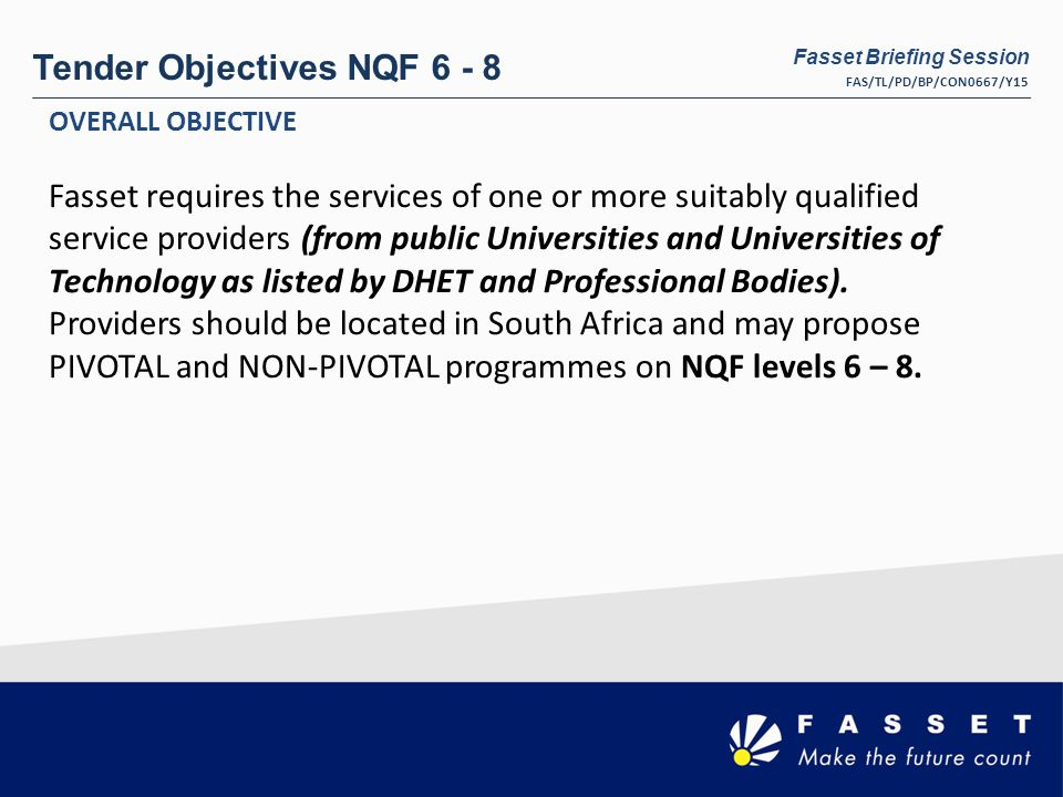 Tender Objectives NQF 6 - 8 OVERALL OBJECTIVE Fasset requires the services of one or more suitably qualified service providers (from public Universities and Universities of Technology as listed by DHET and Professional Bodies).