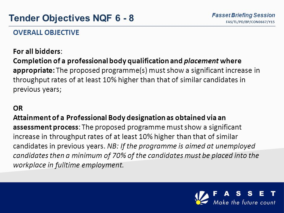 Tender Objectives NQF 6 - 8 OVERALL OBJECTIVE For all bidders: Completion of a professional body qualification and placement where appropriate: The proposed programme(s) must show a significant increase in throughput rates of at least 10% higher than that of similar candidates in previous years; OR Attainment of a Professional Body designation as obtained via an assessment process: The proposed programme must show a significant increase in throughput rates of at least 10% higher than that of similar candidates in previous years.