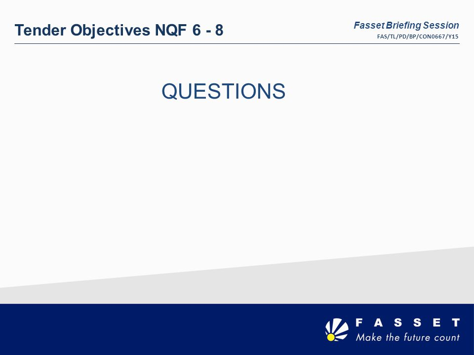 Tender Objectives NQF 6 - 8 QUESTIONS Fasset Briefing Session FAS/TL/PD/BP/CON0667/Y15