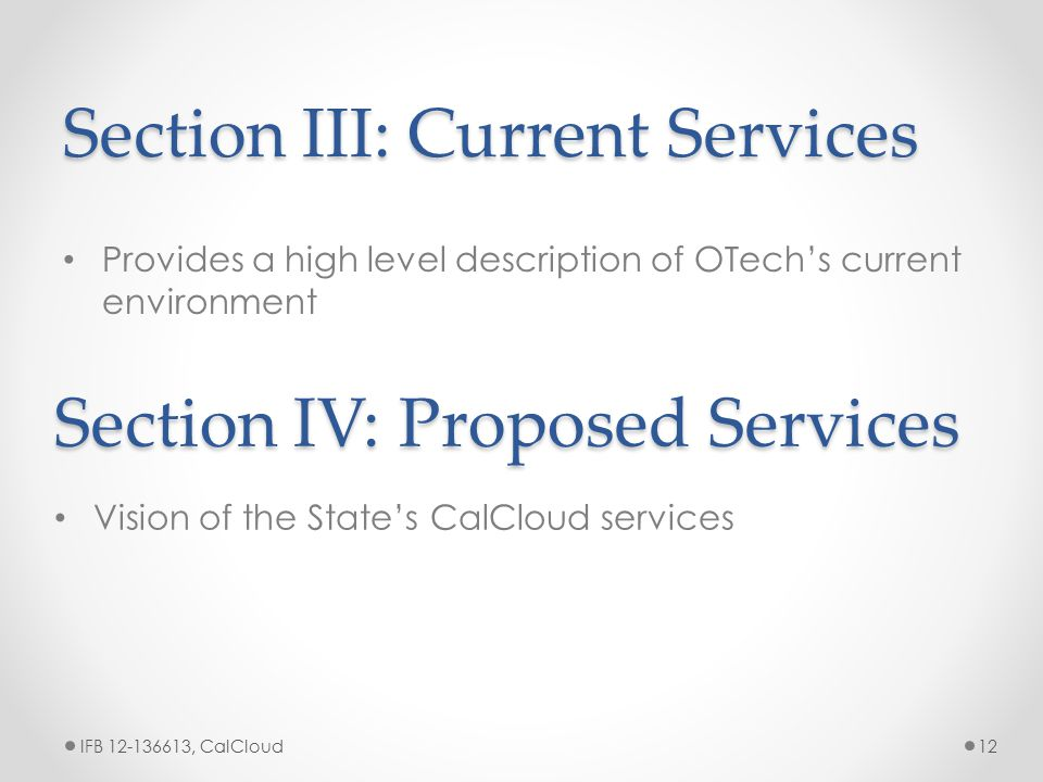 Section III: Current Services Provides a high level description of OTech's current environment IFB 12-136613, CalCloud12 Section IV: Proposed Services