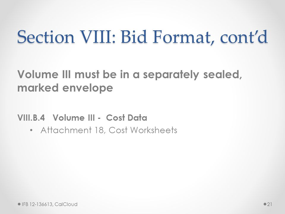 Section VIII: Bid Format, cont'd Volume III must be in a separately sealed, marked envelope VIII.B.4 Volume III - Cost Data Attachment 18, Cost Worksh