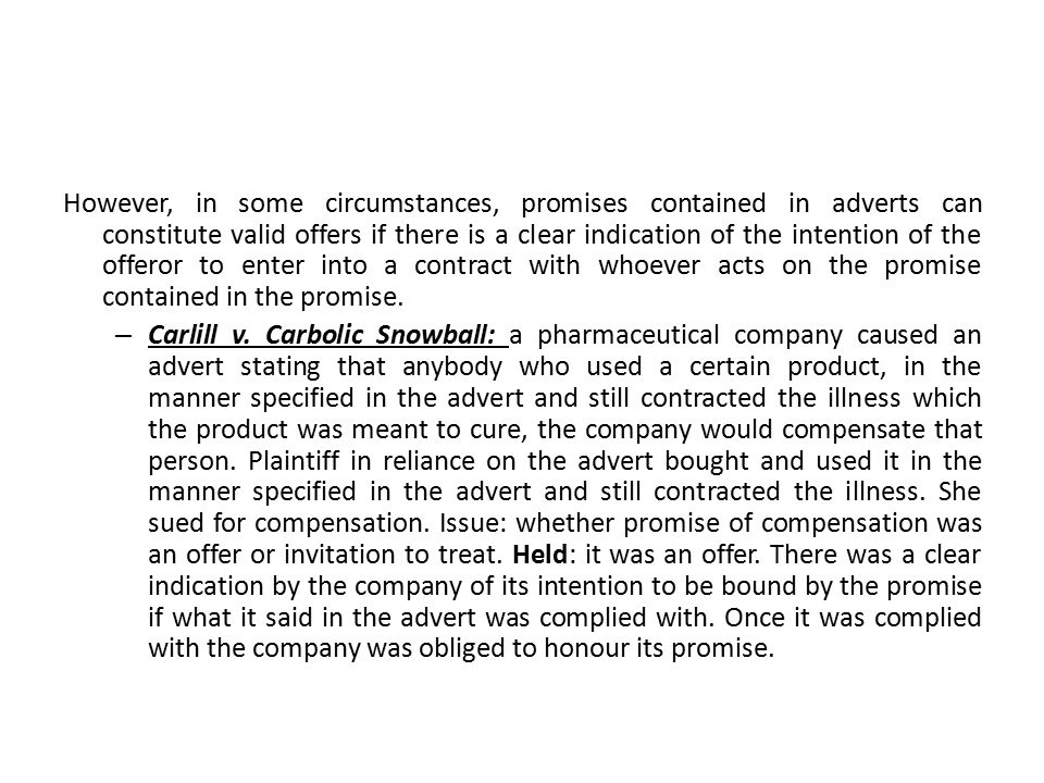 However, in some circumstances, promises contained in adverts can constitute valid offers if there is a clear indication of the intention of the offeror to enter into a contract with whoever acts on the promise contained in the promise.