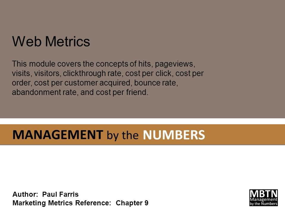 Web Metrics This module covers the concepts of hits, pageviews, visits, visitors, clickthrough rate, cost per click, cost per order, cost per customer acquired, bounce rate, abandonment rate, and cost per friend.