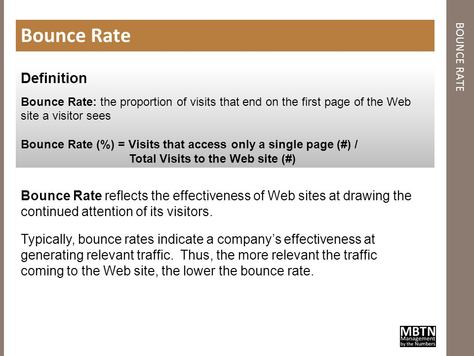 BOUNCE RATE Bounce Rate Definition Bounce Rate: the proportion of visits that end on the first page of the Web site a visitor sees Bounce Rate (%) = Visits that access only a single page (#) / Total Visits to the Web site (#) Bounce Rate reflects the effectiveness of Web sites at drawing the continued attention of its visitors.