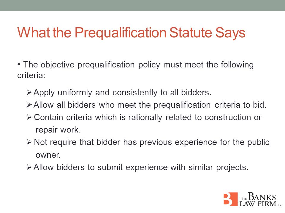 What the Prequalification Statute Says The objective prequalification policy must meet the following criteria:  Apply uniformly and consistently to all bidders.