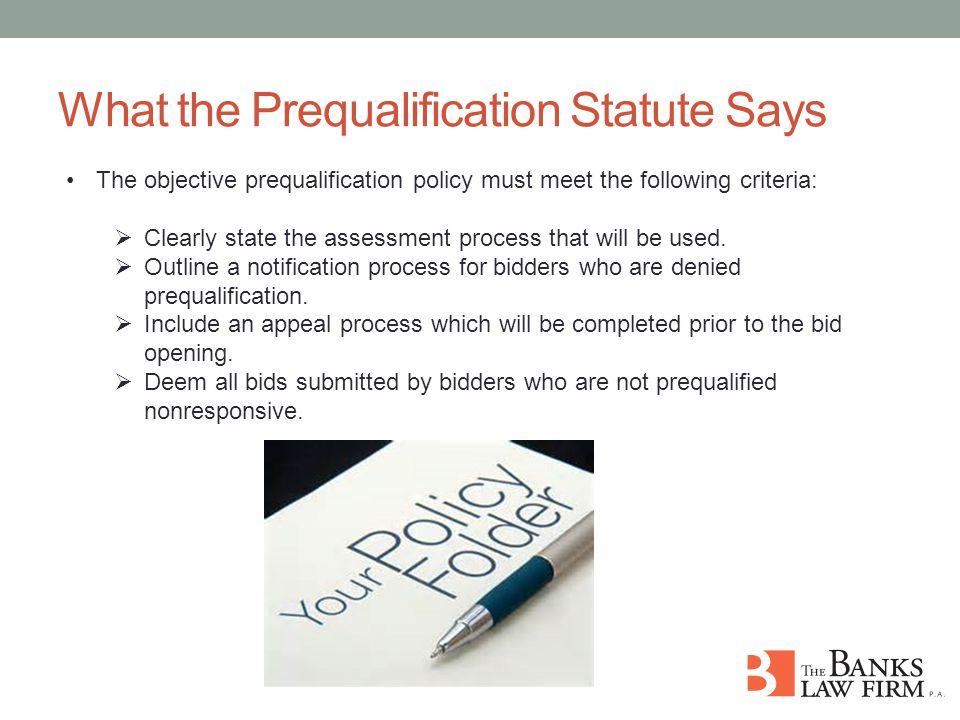 What the Prequalification Statute Says The objective prequalification policy must meet the following criteria:  Clearly state the assessment process that will be used.