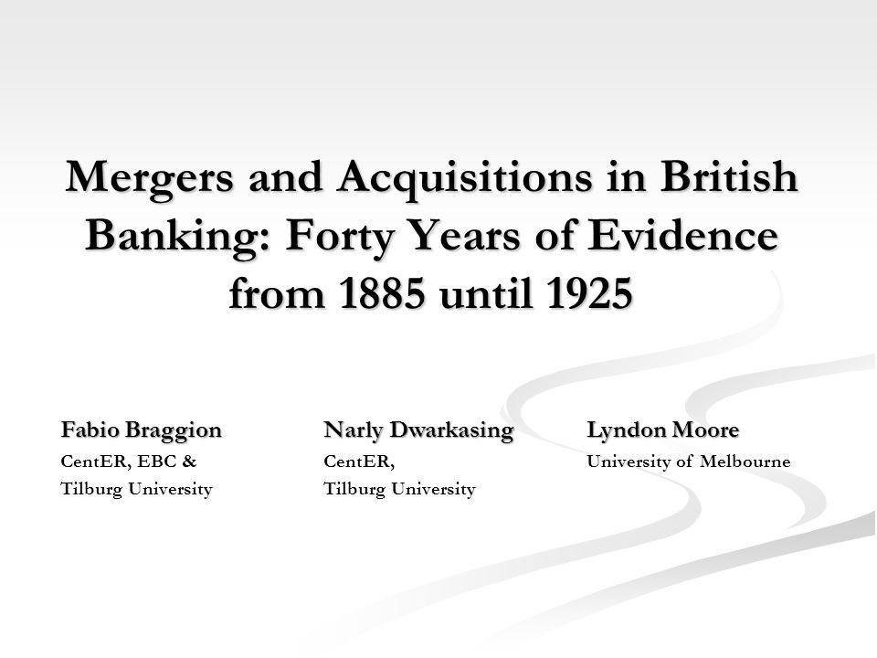Mergers and Acquisitions in British Banking: Forty Years of Evidence from 1885 until 1925 Fabio BraggionNarly DwarkasingLyndon Moore CentER, EBC &CentER,University of MelbourneTilburg University