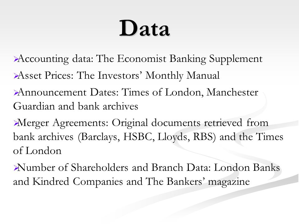 Data   Accounting data: The Economist Banking Supplement   Asset Prices: The Investors' Monthly Manual   Announcement Dates: Times of London, Manchester Guardian and bank archives   Merger Agreements: Original documents retrieved from bank archives (Barclays, HSBC, Lloyds, RBS) and the Times of London   Number of Shareholders and Branch Data: London Banks and Kindred Companies and The Bankers' magazine