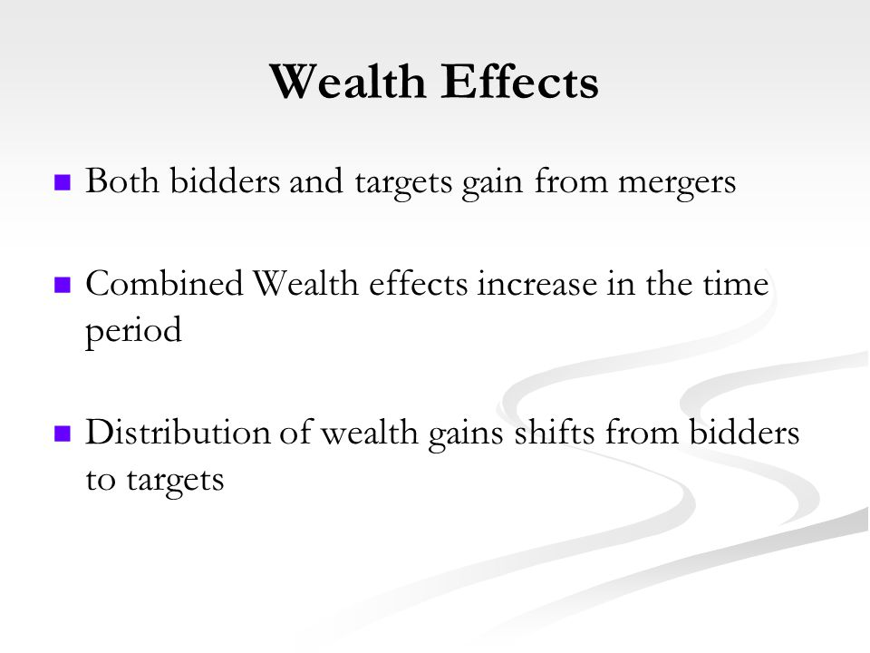 Wealth Effects Both bidders and targets gain from mergers Combined Wealth effects increase in the time period Distribution of wealth gains shifts from bidders to targets
