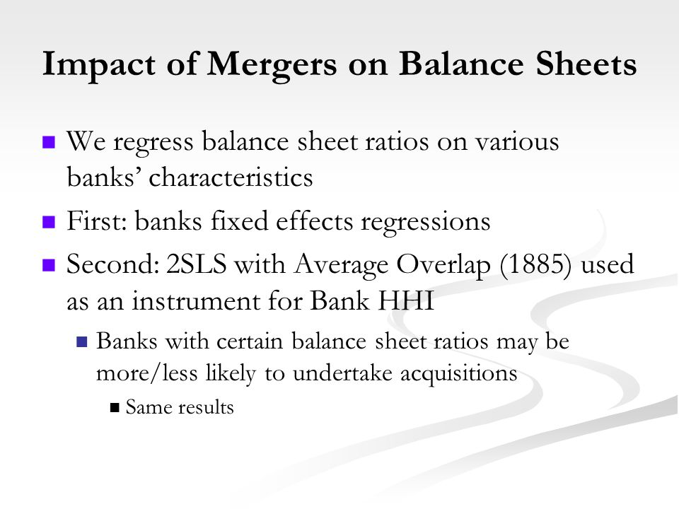 We regress balance sheet ratios on various banks' characteristics First: banks fixed effects regressions Second: 2SLS with Average Overlap (1885) used as an instrument for Bank HHI Banks with certain balance sheet ratios may be more/less likely to undertake acquisitions Same results Impact of Mergers on Balance Sheets