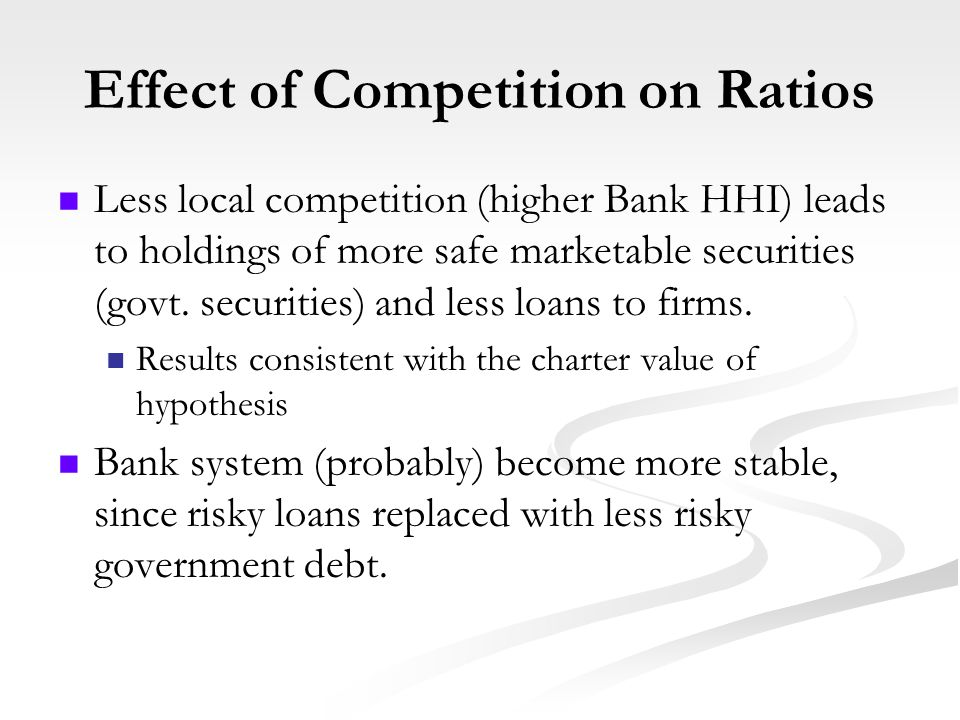 Effect of Competition on Ratios Less local competition (higher Bank HHI) leads to holdings of more safe marketable securities (govt.