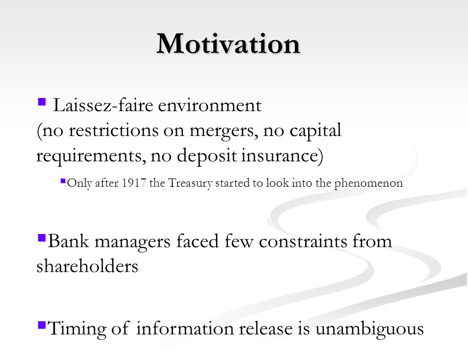 Motivation  Laissez-faire environment (no restrictions on mergers, no capital requirements, no deposit insurance)  Only after 1917 the Treasury started to look into the phenomenon  Bank managers faced few constraints from shareholders  Timing of information release is unambiguous