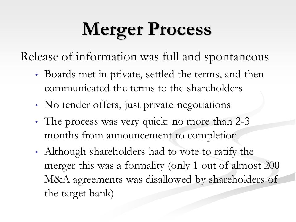 Merger Process Release of information was full and spontaneous Boards met in private, settled the terms, and then communicated the terms to the shareholders No tender offers, just private negotiations The process was very quick: no more than 2-3 months from announcement to completion Although shareholders had to vote to ratify the merger this was a formality (only 1 out of almost 200 M&A agreements was disallowed by shareholders of the target bank)