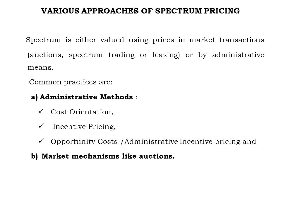 VARIOUS APPROACHES OF SPECTRUM PRICING Spectrum is either valued using prices in market transactions (auctions, spectrum trading or leasing) or by adm