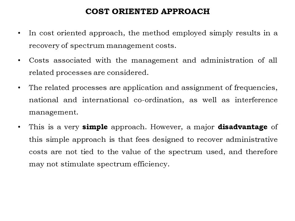 COST ORIENTED APPROACH In cost oriented approach, the method employed simply results in a recovery of spectrum management costs. Costs associated with