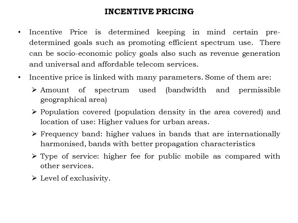 INCENTIVE PRICING Incentive Price is determined keeping in mind certain pre- determined goals such as promoting efficient spectrum use.