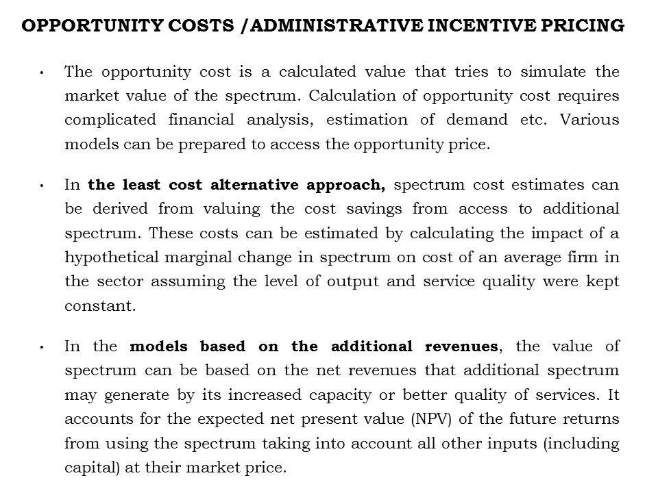 OPPORTUNITY COSTS /ADMINISTRATIVE INCENTIVE PRICING The opportunity cost is a calculated value that tries to simulate the market value of the spectrum.
