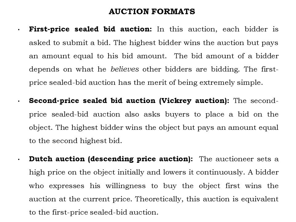 AUCTION FORMATS First-price sealed bid auction: In this auction, each bidder is asked to submit a bid.