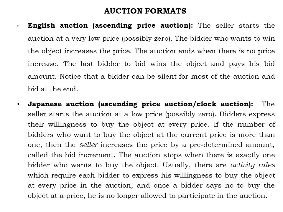 AUCTION FORMATS English auction (ascending price auction): The seller starts the auction at a very low price (possibly zero).