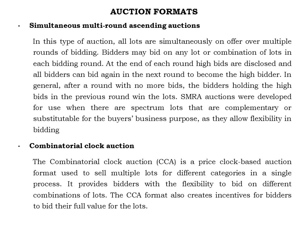 AUCTION FORMATS Simultaneous multi-round ascending auctions In this type of auction, all lots are simultaneously on offer over multiple rounds of bidding.