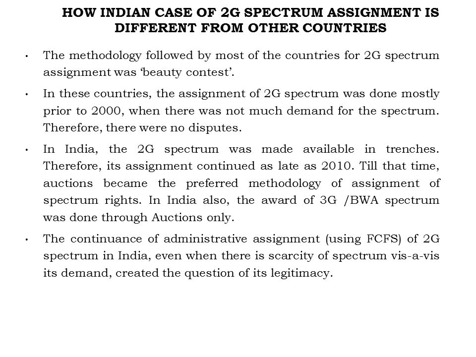 HOW INDIAN CASE OF 2G SPECTRUM ASSIGNMENT IS DIFFERENT FROM OTHER COUNTRIES The methodology followed by most of the countries for 2G spectrum assignment was 'beauty contest'.