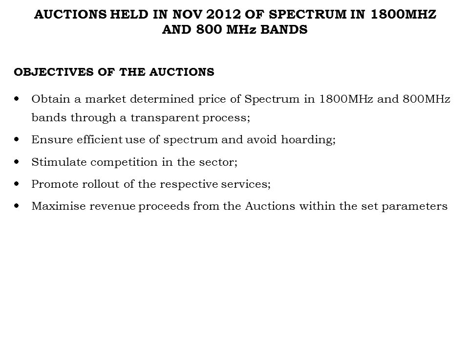 AUCTIONS HELD IN NOV 2012 OF SPECTRUM IN 1800MHZ AND 800 MHz BANDS OBJECTIVES OF THE AUCTIONS  Obtain a market determined price of Spectrum in 1800MHz and 800MHz bands through a transparent process;  Ensure efficient use of spectrum and avoid hoarding;  Stimulate competition in the sector;  Promote rollout of the respective services;  Maximise revenue proceeds from the Auctions within the set parameters