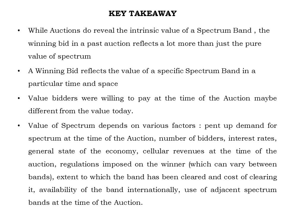 KEY TAKEAWAY While Auctions do reveal the intrinsic value of a Spectrum Band, the winning bid in a past auction reflects a lot more than just the pure value of spectrum A Winning Bid reflects the value of a specific Spectrum Band in a particular time and space Value bidders were willing to pay at the time of the Auction maybe different from the value today.
