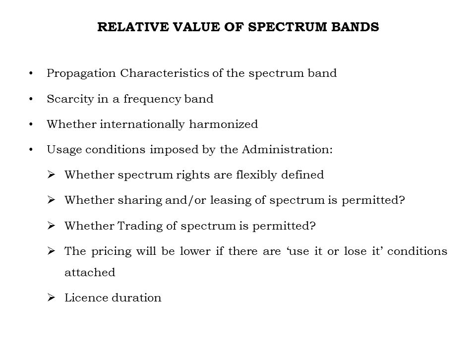 RELATIVE VALUE OF SPECTRUM BANDS Propagation Characteristics of the spectrum band Scarcity in a frequency band Whether internationally harmonized Usage conditions imposed by the Administration:  Whether spectrum rights are flexibly defined  Whether sharing and/or leasing of spectrum is permitted.