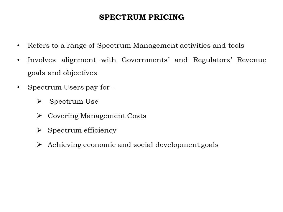 SPECTRUM PRICING Refers to a range of Spectrum Management activities and tools Involves alignment with Governments' and Regulators' Revenue goals and objectives Spectrum Users pay for -  Spectrum Use  Covering Management Costs  Spectrum efficiency  Achieving economic and social development goals