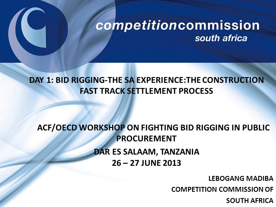 DAY 1: BID RIGGING-THE SA EXPERIENCE:THE CONSTRUCTION FAST TRACK SETTLEMENT PROCESS ACF/OECD WORKSHOP ON FIGHTING BID RIGGING IN PUBLIC PROCUREMENT DAR ES SALAAM, TANZANIA 26 – 27 JUNE 2013 LEBOGANG MADIBA COMPETITION COMMISSION OF SOUTH AFRICA