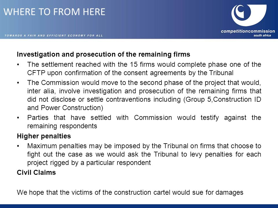 Investigation and prosecution of the remaining firms The settlement reached with the 15 firms would complete phase one of the CFTP upon confirmation of the consent agreements by the Tribunal The Commission would move to the second phase of the project that would, inter alia, involve investigation and prosecution of the remaining firms that did not disclose or settle contraventions including (Group 5,Construction ID and Power Construction) Parties that have settled with Commission would testify against the remaining respondents Higher penalties Maximum penalties may be imposed by the Tribunal on firms that choose to fight out the case as we would ask the Tribunal to levy penalties for each project rigged by a particular respondent Civil Claims We hope that the victims of the construction cartel would sue for damages WHERE TO FROM HERE